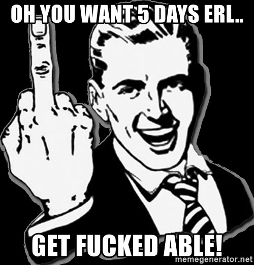 fuck you guy - OH YOU WANT 5 DAYS ERL.. GET FUCKED ABLE!