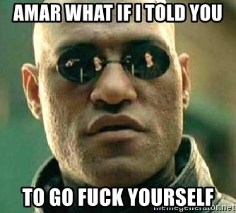 What if I told you / Matrix Morpheus - Amar what if i told you To go fuck yoursElf