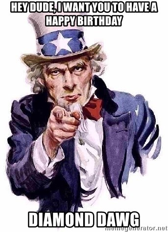 Uncle Sam Says - HEY DUDE, I WANT YOU TO HAVE A HAPPY BIRTHDAY DIAMOND DAWG