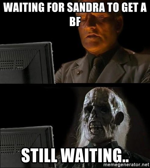 Waiting For - waiting for sandra to get a bf Still waiting..