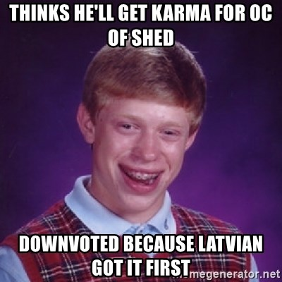 Bad Luck Brian - Thinks he'll get Karma for OC of Shed Downvoted because latvian got it first