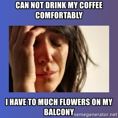 woman crying - can not drink my coffee comfortably I HAVE TO MUCH FLOWERS ON my balcony
