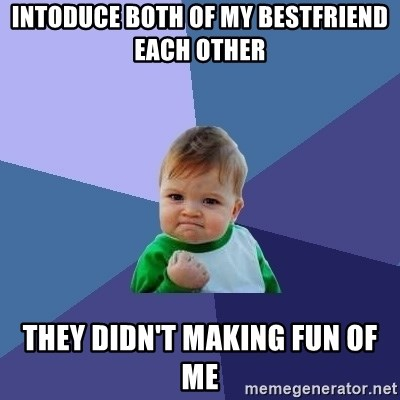 Success Kid - intoduce both of my bestfriend each other they didn't making fun of me