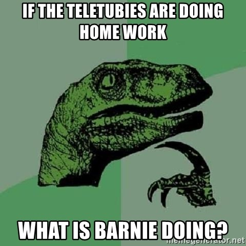 Philosoraptor - If the teletubies are doing home work What is barnie doing?