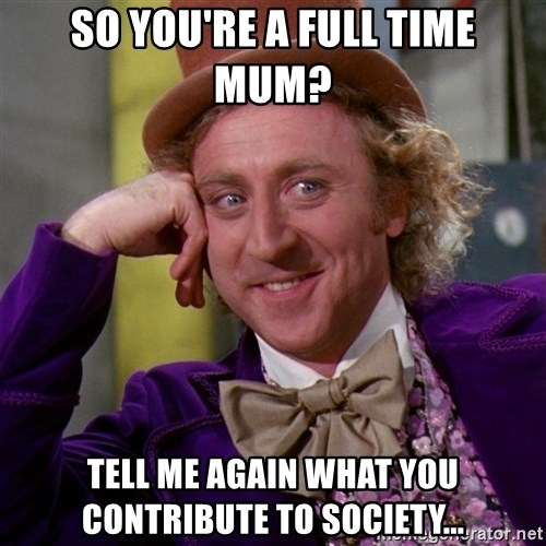 Willy Wonka - SO YOU'RE A FULL TIME MUM? TELL ME AGAIN WHAT YOU CONTRIBUTE TO SOCIETY...