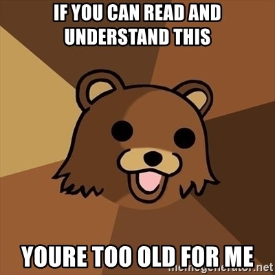 Pedobear - if you can read and understand this youre too old for me