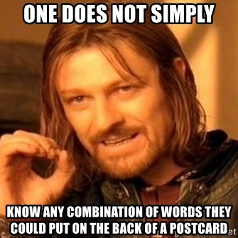 One Does Not Simply - ONE DOES NOT SIMPLY KNOW ANY COMBINATION OF WORDS THEY COULD PUT ON THE BACK OF A POSTCARD