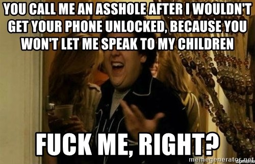 Fuck me right - you call me an asshole after i wouldn't get your phone unlocked, because you won't let me speak to my children fuck me, right?