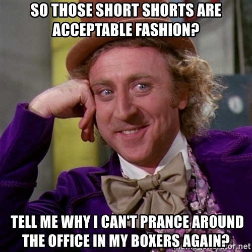 Willy Wonka - So those short shorts are acceptable fashion?  tell me why I can't prance around the office in my boxers again?