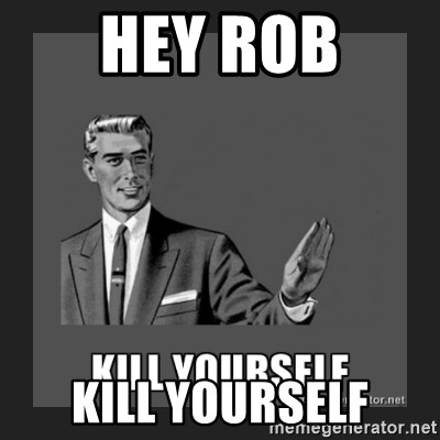 kill yourself guy - hey rob kill yourself