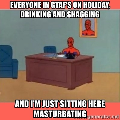 Masturbating Spider-Man - Everyone in GTAF's ON holiday, drinking and shagging and i'm just sitting here masturbating