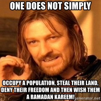 One Does Not Simply - One does not simply OCCUPY A POPULATION, STEAL THEIR LAND, DENY THEIR FREEDOM AND THEN WISH THEM A RAMADAN KAREEM!