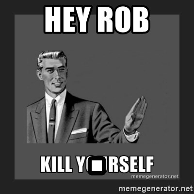 kill yourself guy - hey rob .