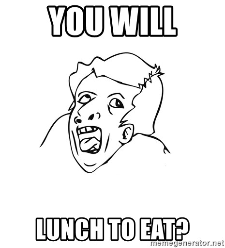 genius rage meme - you will lunch to eat?