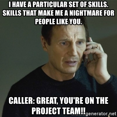 I don't know who you are... - I have a particular set of skills.  Skills that make me a nightmare for people like you. Caller: Great, you're on the project team!!