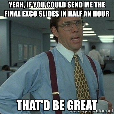Yeah that'd be great... - yeah, If you could send me the final exco slides in half an hour that'd be great
