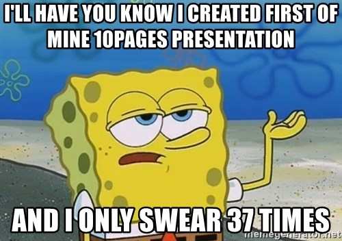 I'll have you know Spongebob - i'll have you know I created first of mine 10pages presentation and i only swear 37 times