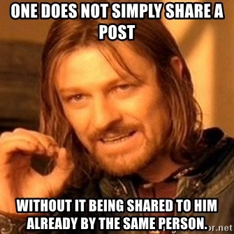 One Does Not Simply - ONE DOES NOT SIMPLY SHARE A POST WITHOUT IT BEING SHARED TO HIM ALREADY BY THE SAME PERSON.