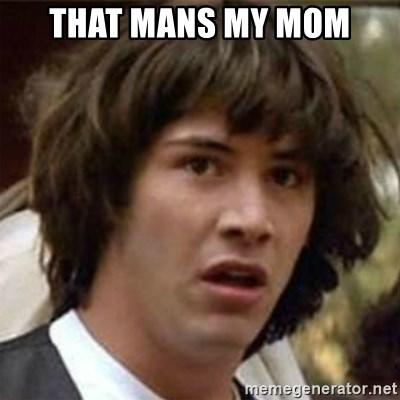 what if meme - THAT MANS MY MOM