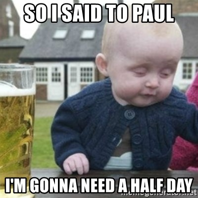 Bad Drunk Baby - SO I SAID TO PAUL I'M GONNA NEED A HALF DAY