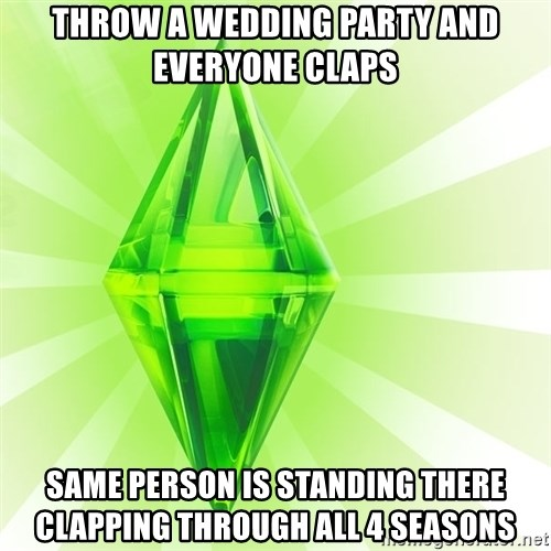 Sims - throw a wedding party and everyone claps same person is standing there clapping through all 4 seasons