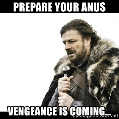 Winter is Coming - Prepare your anus vengeance is coming...