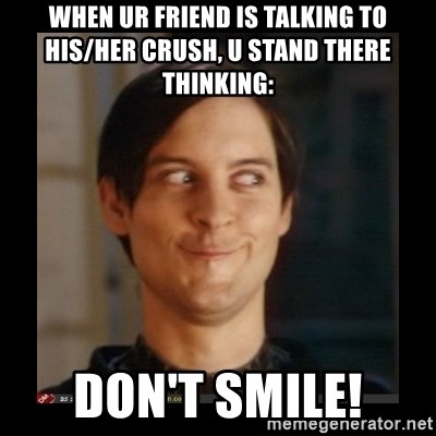 Tobey_Maguire - WHEN UR FRIEND IS TALKING TO HIS/HER CRUSH, U STAND THERE THINKING: DON'T SMILE!