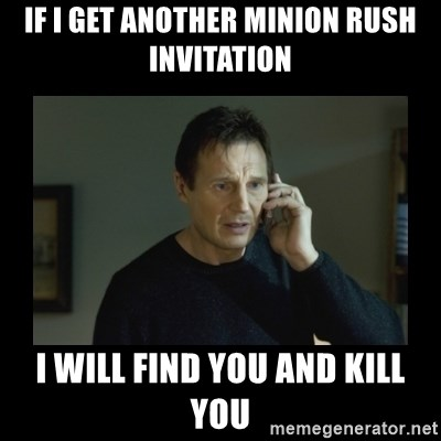 I will find you and kill you - If i get another mINION RUSH INVITATION I WILL FIND YOU AND KILL YOU