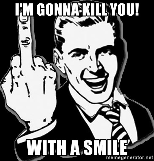 fuck you guy - I'M GONNA KILL YOU! with a smile