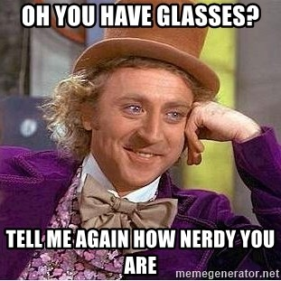 Willy Wonka - oh you have glasses? tell me again how nerdy you are