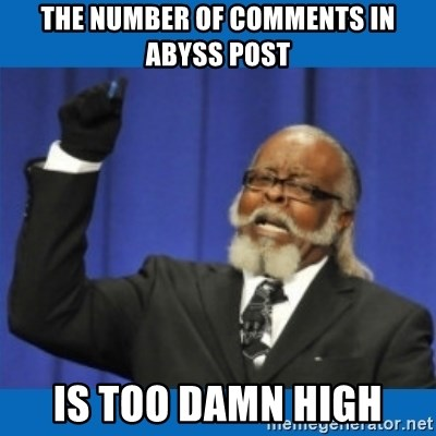Too damn high - The number of comments in abyss post is too damn high