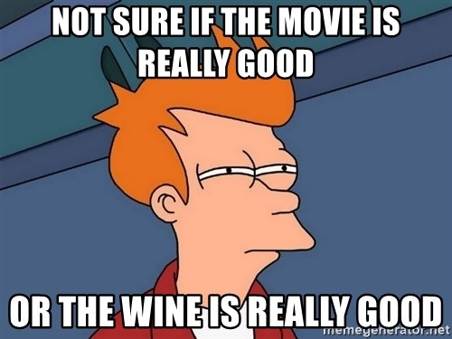 Futurama Fry - Not sure if the movie is really good Or the wine is really good