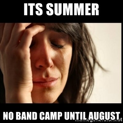 First World Problems - Its summer no band camp until august