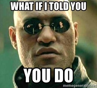 What if I told you / Matrix Morpheus - WHAT IF I TOLD YOU YOU DO
