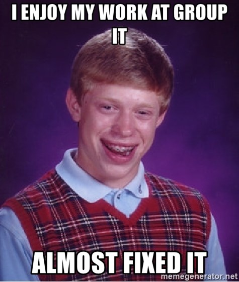 Bad Luck Brian - I ENJOY MY WORK AT GROUP IT ALMOST FIXED IT