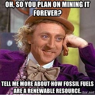 Willy Wonka - OH, SO YOU PLAN ON MINING IT FOREVER? TELL ME MORE ABOUT HOW FOSSIL FUELS ARE A RENEWABLE RESOURCE.