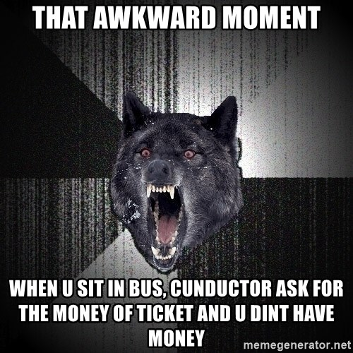 Insanity Wolf - THAT AWKWARD MOMENT WHEN U SIT IN BUS, CUNDUCTOR ASK FOR THE MONEY OF TICKET AND U DINT HAVE MONEY