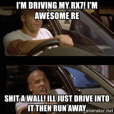 Vin Diesel Car - I'M DRIVING MY RX7! I'M AWESOME RE SHIT A WALL! ILL JUST DRIVE INTO IT THEN RUN AWAY