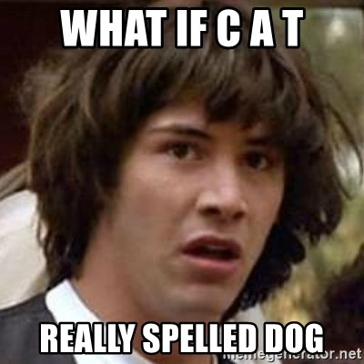 Conspiracy Keanu - What if c a t Really spelled dog