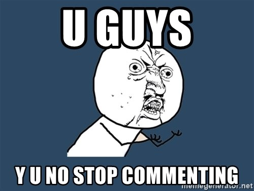 Y U No - U GUYS Y U NO STOP COMMENTING