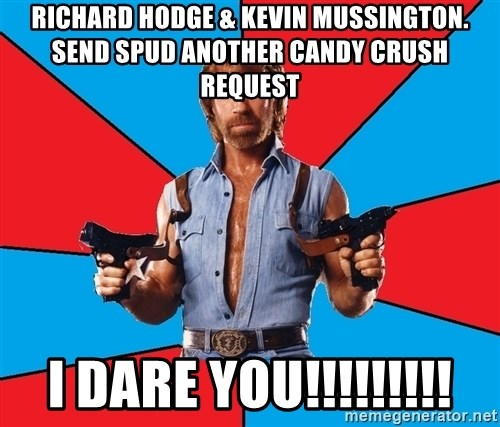 Chuck Norris  - Richard hodge & kevin mussington. send spud another candy crush request i dare you!!!!!!!!!