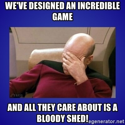 Picard facepalm  - We've designed an incredible game And all they care about is a bloody shed!