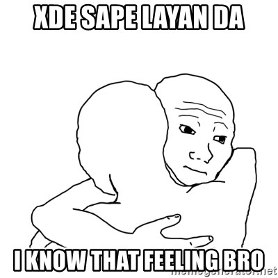 I know that feel bro blank - XDE SAPE LAYAN DA I KNOW THAT FEELING BRO