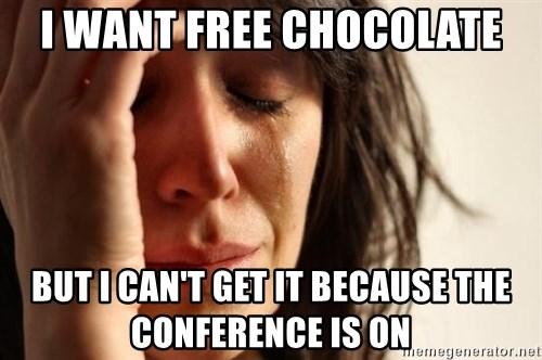First World Problems - I WANT FREE CHOCOLATE but i can't get it because the conference is on