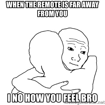 I know that feel bro blank - WHEN THE REMOTE IS FAR AWAY FROM YOU  I NO HOW YOU FEEL BRO