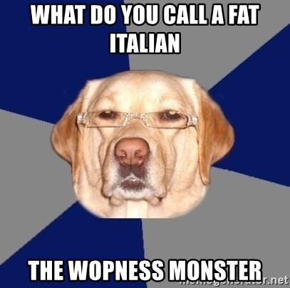 Racist Dawg - What do you call a fat italian the wopness monster
