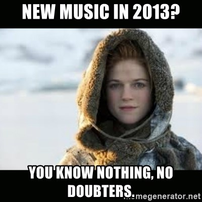 Ygritte - New music in 2013? you know nothing, no doubters.