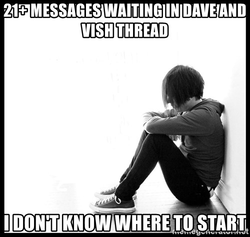 First World Problems - 21+ Messages waiting in Dave and vish thread I don't know where to start