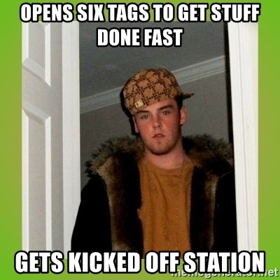 Douche guy - opens six tags to get stuff Done fast gets kicked off station