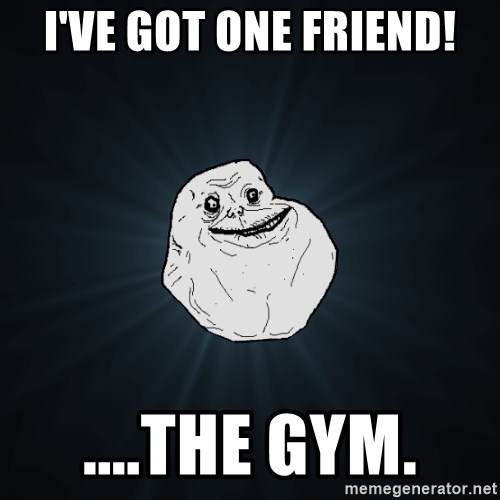 Forever Alone - I've got ONE FRIEND! ....The GYM.